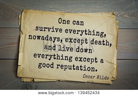 English philosopher, writer, poet Oscar Wilde (1854-1900) quote. One can survive everything, nowadays, except death, and live down everything except a good reputation.