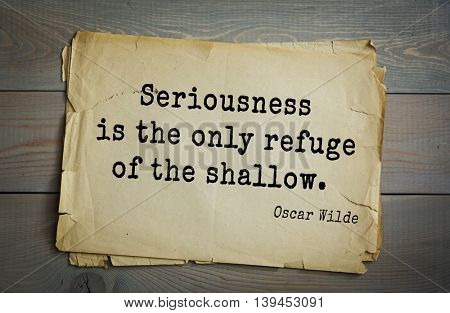 English philosopher, writer, poet Oscar Wilde (1854-1900) quote. Seriousness is the only refuge of the shallow.