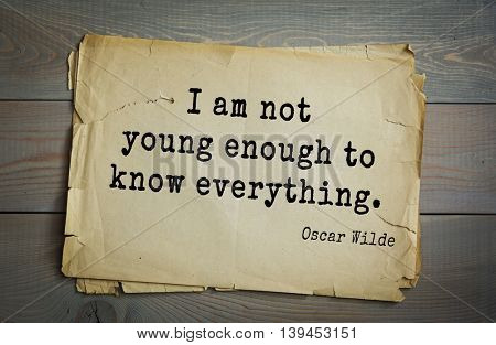 English philosopher, writer, poet Oscar Wilde (1854-1900) quote. I am not young enough to know everything.