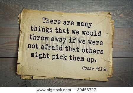 English philosopher, writer, poet Oscar Wilde (1854-1900) quote. There are many things that we would throw away if we were not afraid that others might pick them up.