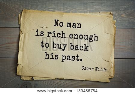 English philosopher, writer, poet Oscar Wilde (1854-1900) quote. No man is rich enough to buy back his past.