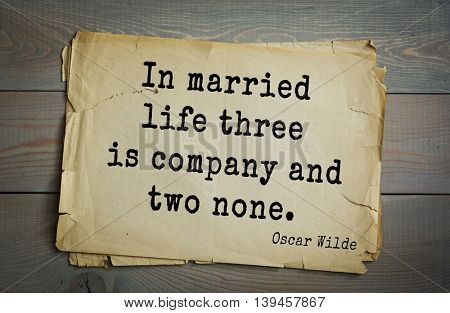 English philosopher, writer, poet Oscar Wilde (1854-1900) quote. In married life three is company and two none.