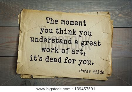 English philosopher, writer, poet Oscar Wilde (1854-1900) quote. The moment you think you understand a great work of art, it's dead for you.