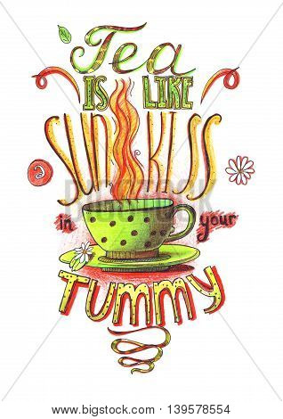 Hand drawn lettering with quote about love to tea. Tea is like sun kiss in your tummy. Isolated on white large illustration hand drawn with color pencils and ink. Decorated letters with cup of tea.