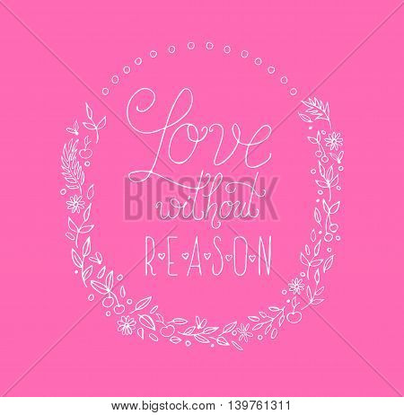 Amazing handdraw lettering for invitation, postcard, print, advertising, web, social nets and t-shirts design. Quote love without reason in vector on pink background.