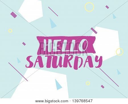 Hello Saturday. Positive inspirational quote on abstract geometric background. Hand drawn ink, motivational text. Hipster trendy style typography. Lettering poster, banner, greeting card.