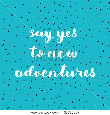 Say yes to new adventures. Brush hand lettering. Inspiring quote. Motivating modern calligraphy.