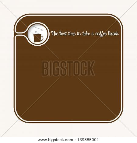 Brown box for fill your text with cup of coffee annd the words the best time to take a coffee break