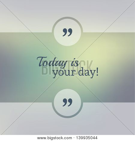 Abstract Blurred Background. Inspirational quote. wise saying in square. for web, mobile app. Today is your day.