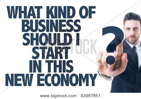Business man pointing the text: What Kind Of Business Should I Start In This New Economy?
