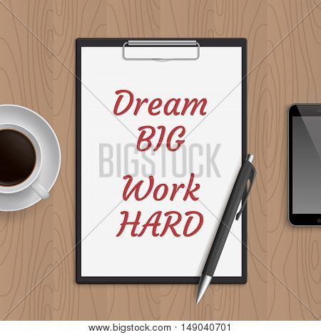 Quote: dream big work hard. Motivation concept. Inspiration text. White paper, coffee, mobile phone and pen on wooden workplace table. Vector illustration.