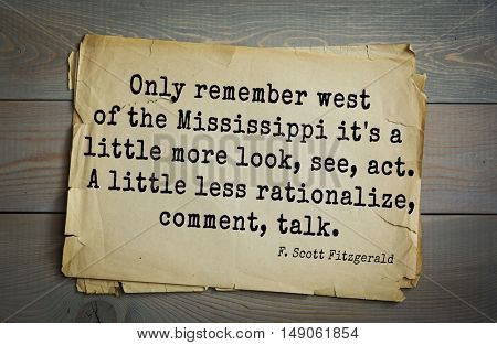 TOP-50. Aphorism by Francis Fitzgerald (1896-1940) - American writer.  Only remember west of the Mississippi it's a little more look, see, act. A little less rationalize, comment, talk.