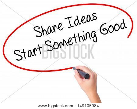 Women Hand Writing Share Ideas Start Something Good  With Black Marker On Visual Screen