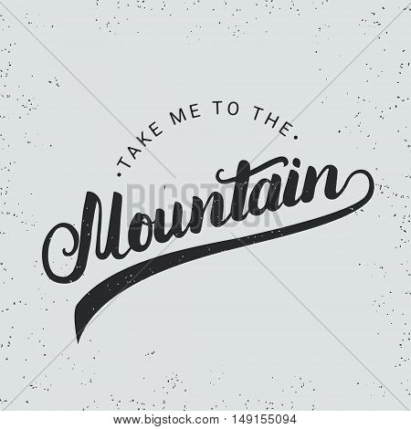 Take me to the mountain hand written typography lettering in vintage style for logo, label, badge, emblem, card, poster or tee print. Grunge texture. Vector illustration.