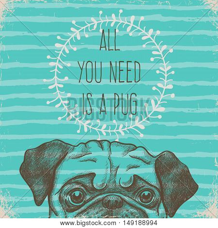 All you need is a pug. Greeting card with hand drawn sketch illustration. Animal print design.