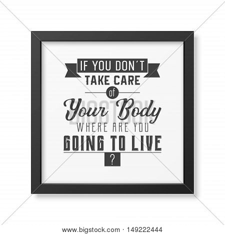 If you do not take care of your body where are you going to live - Typographical Poster in the realistic square black frame isolated on white background. Vector EPS10 illustration.