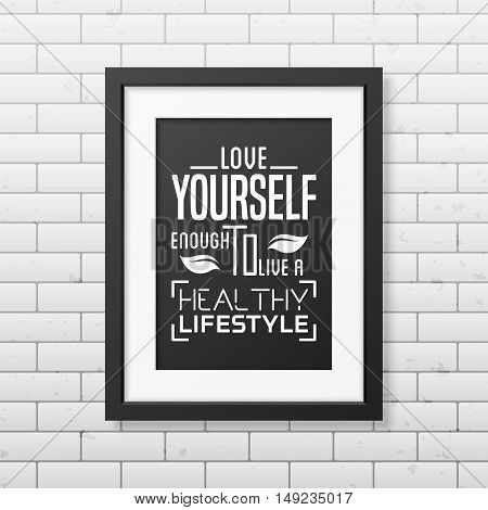 Love yourself enough to live a healthy lifestyle - Typographical Poster in the realistic square black frame on the brick wall background. Vector EPS10 illustration.