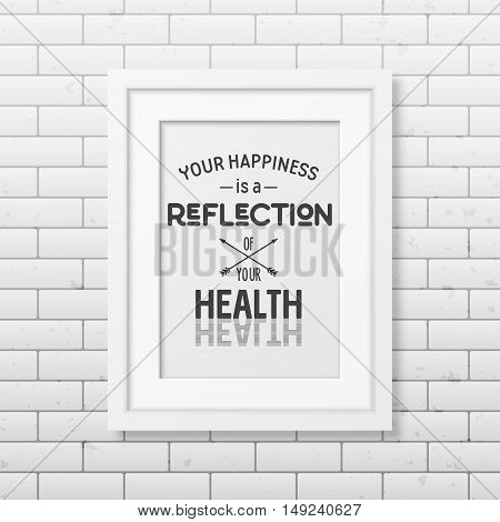 Your happiness is a reflection of your health - Typographical Poster in the realistic square black frame on the brick wall background. Vector EPS10 illustration.