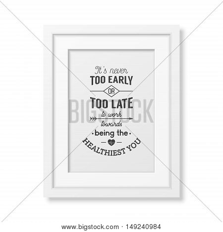 It is never too early or too late to work towards being the healthiest you - Typographical Poster in the realistic square white frame isolated on white background. Vector EPS10 illustration.