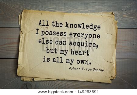 TOP-200. Aphorism by Johann Wolfgang von Goethe - German poet, statesman, philosopher and naturalist. All the knowledge I possess everyone else can acquire, but my heart is all my own.