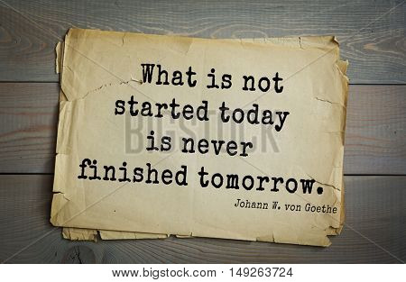 TOP-200. Aphorism by Johann Wolfgang von Goethe - German poet, statesman, philosopher and naturalist.What is not started today is never finished tomorrow.