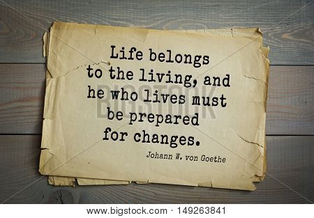 TOP-200. Aphorism by Johann Wolfgang von Goethe - German poet, statesman, philosopher and naturalist.Life belongs to the living, and he who lives must be prepared for changes.