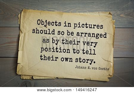 TOP-200. Aphorism by Johann Wolfgang von Goethe - German poet, statesman, philosopher and naturalist.Objects in pictures should so be arranged as by their very position to tell their own story.