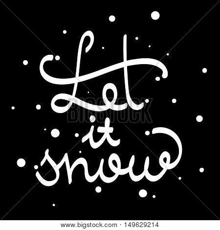 Let It Snow. Calligraphic quote. Typographic Design. White hand lettering text isolated on black background. For housewarming posters, greeting cards, home decorations. Vector calligraphy illustration