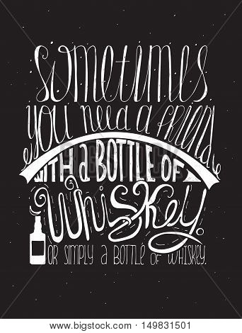 Sometimes you need a friend with a bottle of whiskey. Or simply a bottle of whiskey. Creative lettering dedicated to love with alcohol. Vertical hand drawn vector illustration on black background.
