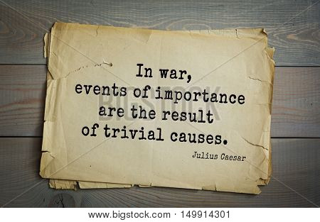 TOP-25. Aphorism by Gaius Julius Caesar - Roman statesman and political leader, military leader and writer, consul, dictator.  In war, events of importance are the result of trivial causes.