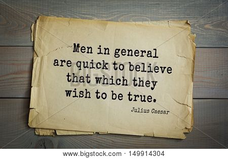 TOP-25. Aphorism by Gaius Julius Caesar - Roman statesman and political leader, military leader and writer, consul, dictator.  Men in general are quick to believe that which they wish to be true.