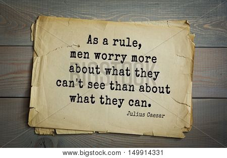 Aphorism by Gaius Julius Caesar - Roman statesman and political leader, military leader and writer, consul, dictator. As a rule, men worry more about what they can't see than about what they can.