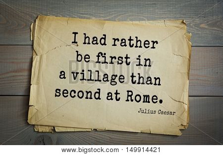 TOP-25. Aphorism by Gaius Julius Caesar - Roman statesman and political leader, military leader and writer, consul, dictator, great Pontiff.I had rather be first in a village than second at Rome.