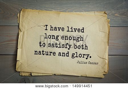 TOP-25. Aphorism by Gaius Julius Caesar - Roman statesman and political leader, military leader and writer, consul, dictator, great Pontiff.I have lived long enough to satisfy both nature and glory.