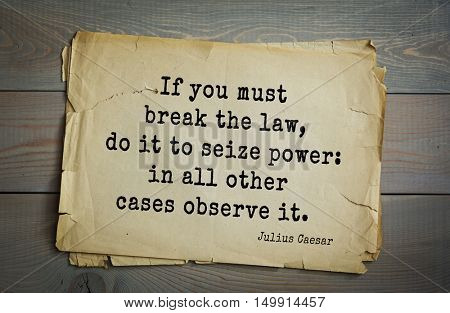 Aphorism by Gaius Julius Caesar - Roman statesman and political leader, military leader and writer, consul, dictator. If you must break the law, do it to seize power: in all other cases observe it.