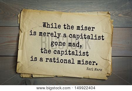 TOP-40. Aphorism by Karl Heinrich Marx (1818 - 1883) - German philosopher, sociologist, economist, writer.  While the miser is merely a capitalist gone mad, the capitalist is a rational miser.