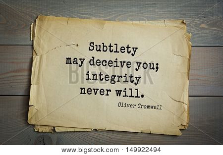 TOP-20. Aphorism by Oliver Cromwell - English statesman and military leader, head of the English Revolution.Subtlety may deceive you; integrity never will.