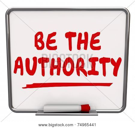 Be the Authority words on a dry erase board offering advice to promote yourself as an expert or professional with knowledge needed by customers