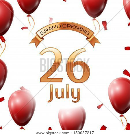 Golden ribbon with inscription grand opening the twenty sixth of July on white background red air balloons with confetti. Vector Illustration