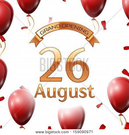 Golden ribbon with inscription grand opening the twenty sixth of August on white background red air balloons with confetti. Vector Illustration