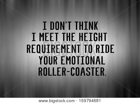 Funny Life Inspirational Phrase - I Don't Think I Meet The Height Requirement To Ride Your Emotional