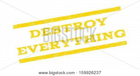 Destroy Everything watermark stamp. Text caption between parallel lines with grunge design style. Rubber seal stamp with dirty texture. Vector yellow color ink imprint on a white background.