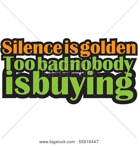 Funny Text Quote Design Silence is Golden too bad nobody is Buying