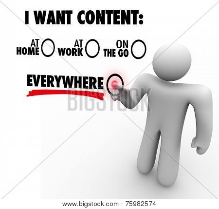 I Want Content Everywhere - person or man choosing to have articles, information, photos or videos available via a delivery network at home, work, and mobile on the go