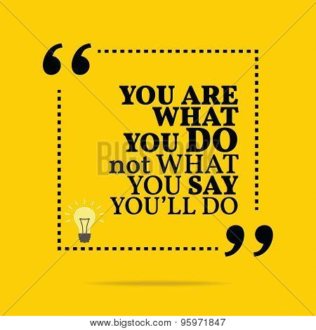 Inspirational Motivational Quote. You Are What You Do Not What You Say You'll Do.