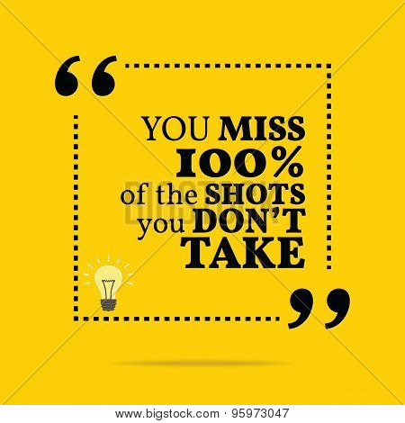 Inspirational Motivational Quote. You Miss 100% Of The Shots You Don't Take.