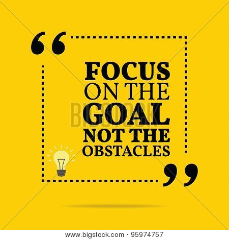 Inspirational Motivational Quote. Focus On The Goal Not The Obstacles.