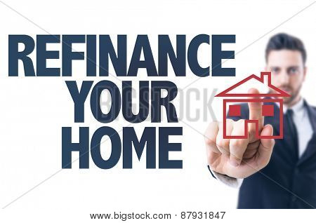 Business man pointing the text: Refinance Your Home