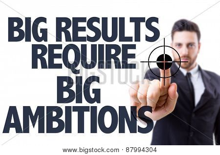 Business man pointing the text: Big Results Require Big Ambitions