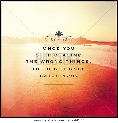Inspirational Typographic Quote - Once you stop chasing the wrong things, the right ones catch you